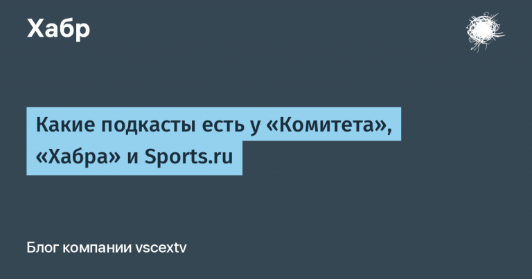 """What podcasts does the """"Committee"""", """"Habr"""" and Sports.ru have"""